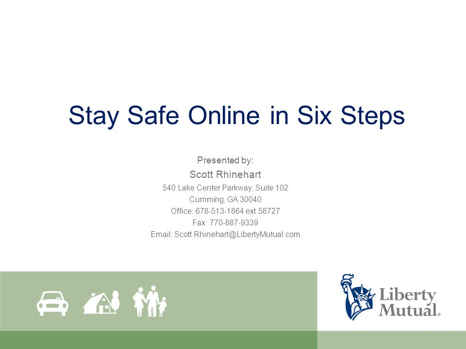 Stay Safe Online in Six Steps Presented by: Scott Rhinehart 540 Lake Center Parkway, Suite 102 Cumming, GA 30040 Office: 678-513-1864 ext 58727 Fax: 770-887-9339 Email: Scott.Rhinehart@LibertyMutual.com