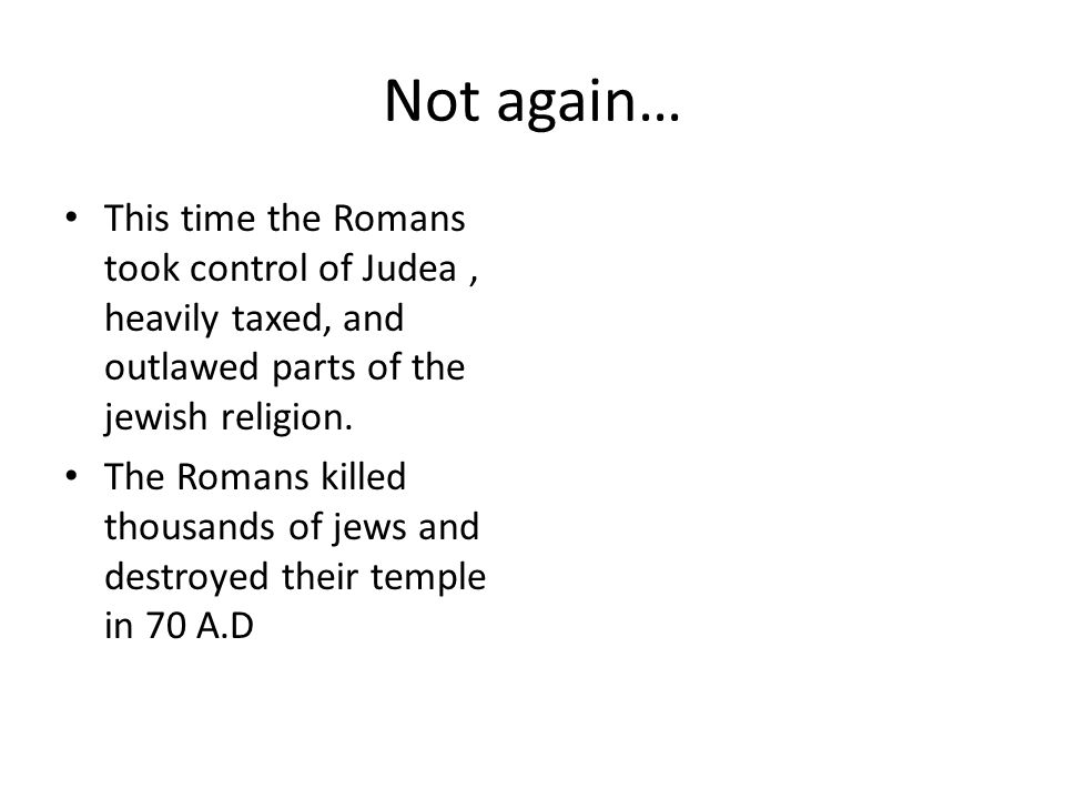 Not again… This time the Romans took control of Judea, heavily taxed, and outlawed parts of the jewish religion.