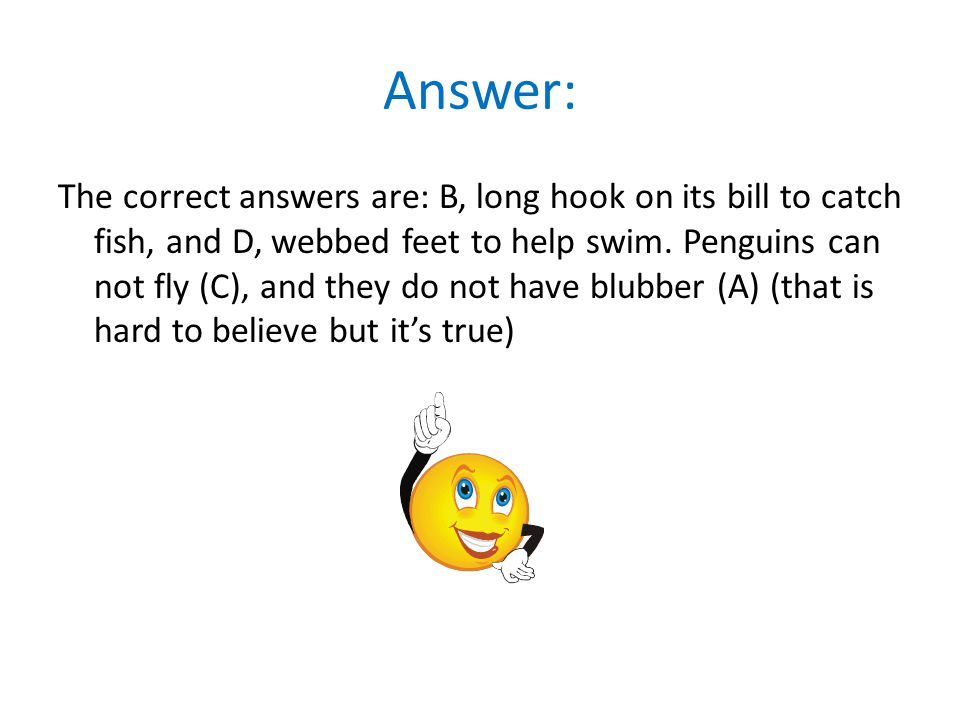 Answer: The correct answers are: B, long hook on its bill to catch fish, and D, webbed feet to help swim. Penguins can not fly (C), and they do not ha