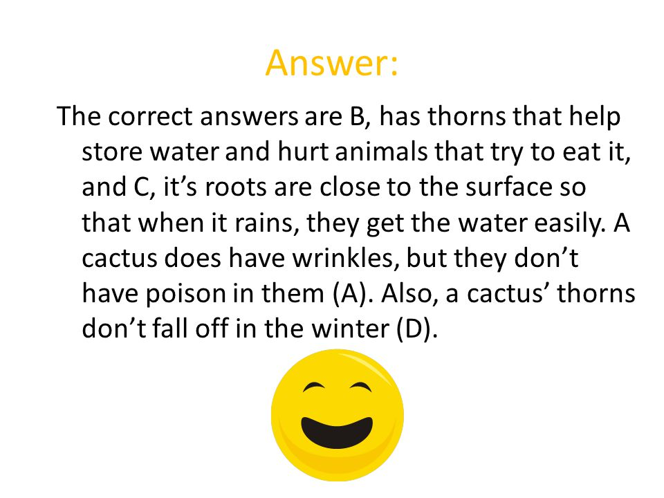 Answer: The correct answers are B, has thorns that help store water and hurt animals that try to eat it, and C, it's roots are close to the surface so