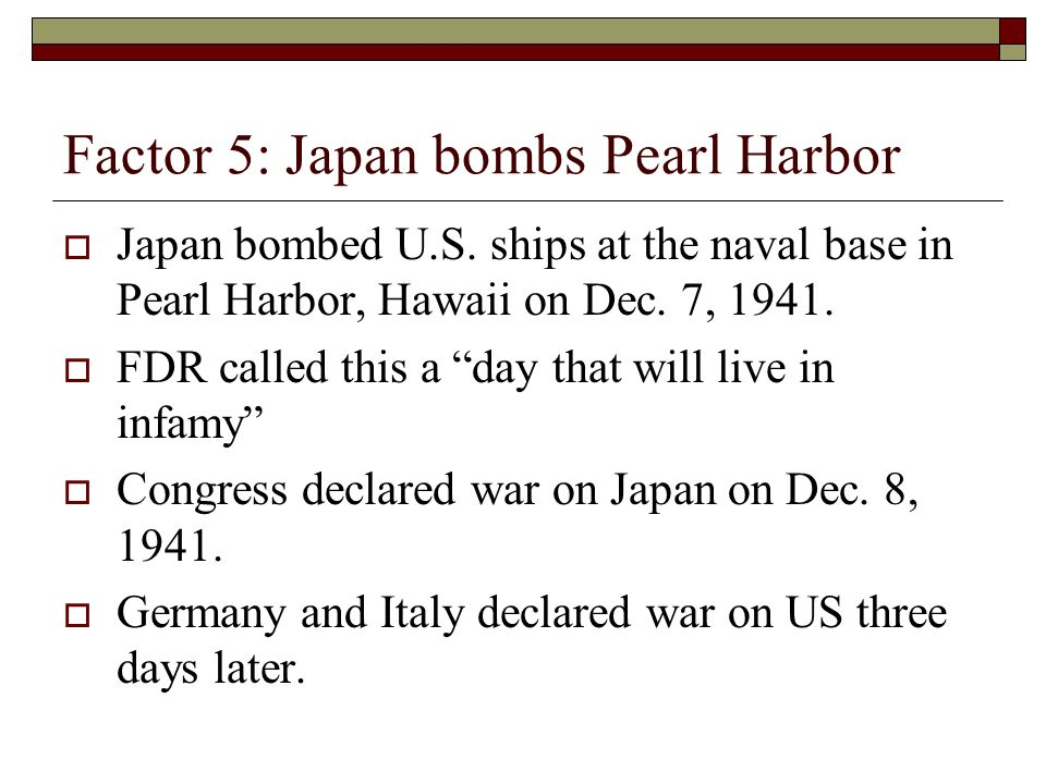 "Factor 5: Japan bombs Pearl Harbor  Japan bombed U.S. ships at the naval base in Pearl Harbor, Hawaii on Dec. 7, 1941.  FDR called this a ""day that"