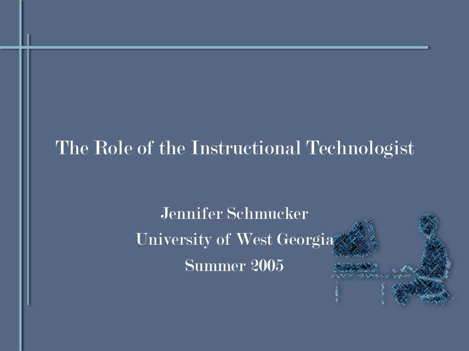 The Role of the Instructional Technologist Jennifer Schmucker University of West Georgia Summer 2005
