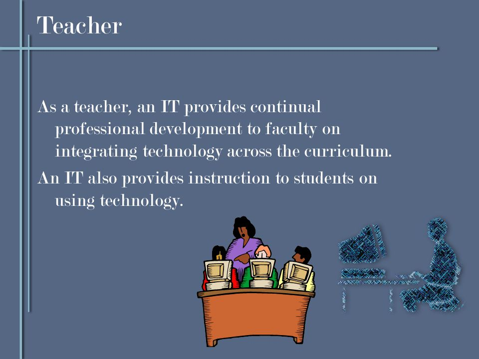Teacher As a teacher, an IT provides continual professional development to faculty on integrating technology across the curriculum.