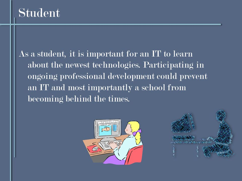 Student As a student, it is important for an IT to learn about the newest technologies.