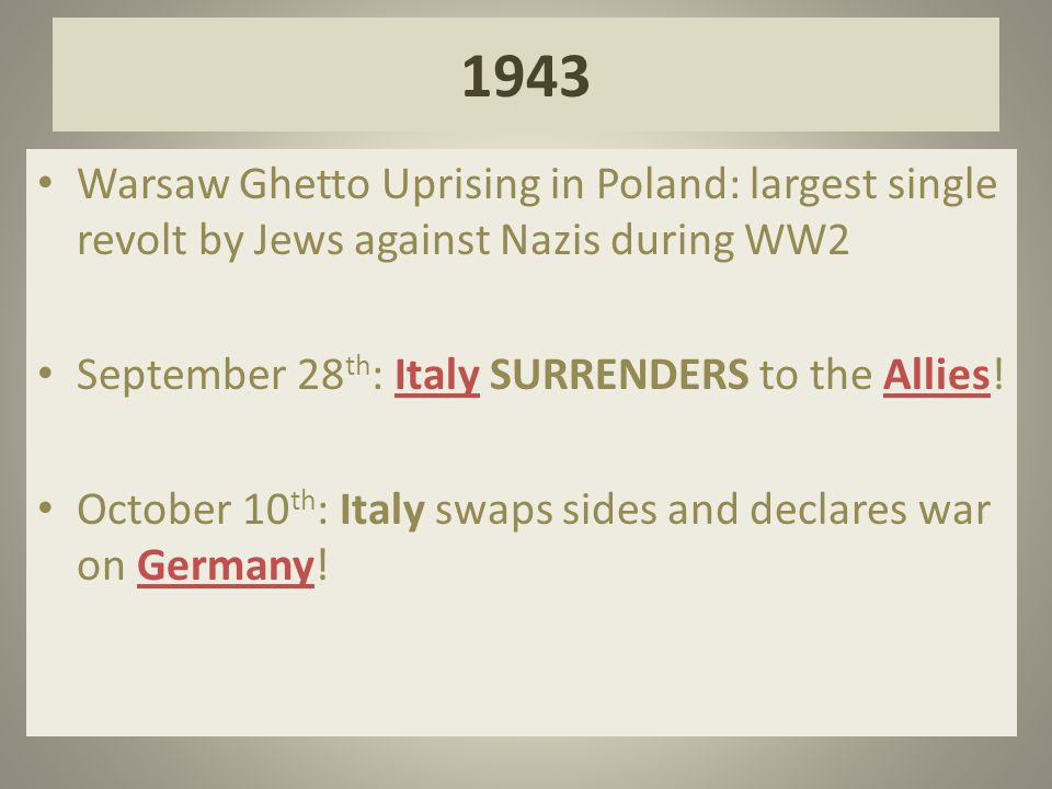 1943 Warsaw Ghetto Uprising in Poland: largest single revolt by Jews against Nazis during WW2 September 28 th : Italy SURRENDERS to the Allies! Octobe