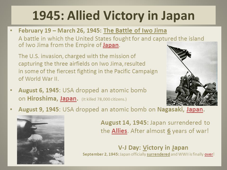 1945: Allied Victory in Japan February 19 – March 26, 1945: The Battle of Iwo Jima A battle in which the United States fought for and captured the island of Iwo Jima from the Empire of Japan.