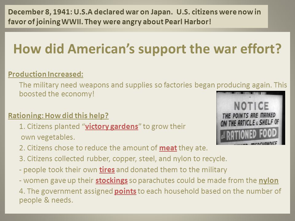 December 8, 1941: U.S.A declared war on Japan. U.S. citizens were now in favor of joining WWII. They were angry about Pearl Harbor! How did American's