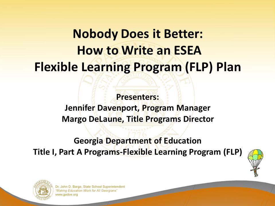 Nobody Does it Better: How to Write an ESEA Flexible Learning Program (FLP) Plan Presenters: Jennifer Davenport, Program Manager Margo DeLaune, Title
