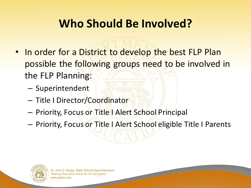 Who Should Be Involved? In order for a District to develop the best FLP Plan possible the following groups need to be involved in the FLP Planning: –