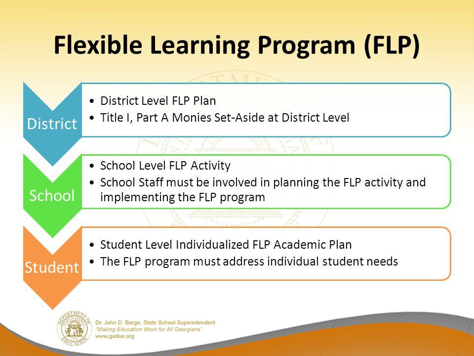 Flexible Learning Program (FLP) District District Level FLP Plan Title I, Part A Monies Set-Aside at District Level School School Level FLP Activity S