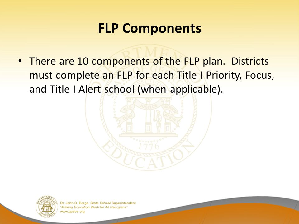 FLP Components There are 10 components of the FLP plan. Districts must complete an FLP for each Title I Priority, Focus, and Title I Alert school (whe