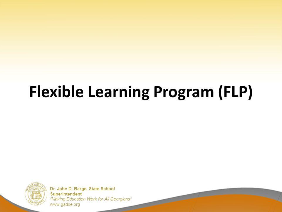 "Dr. John D. Barge, State School Superintendent ""Making Education Work for All Georgians"" www.gadoe.org Flexible Learning Program (FLP)"