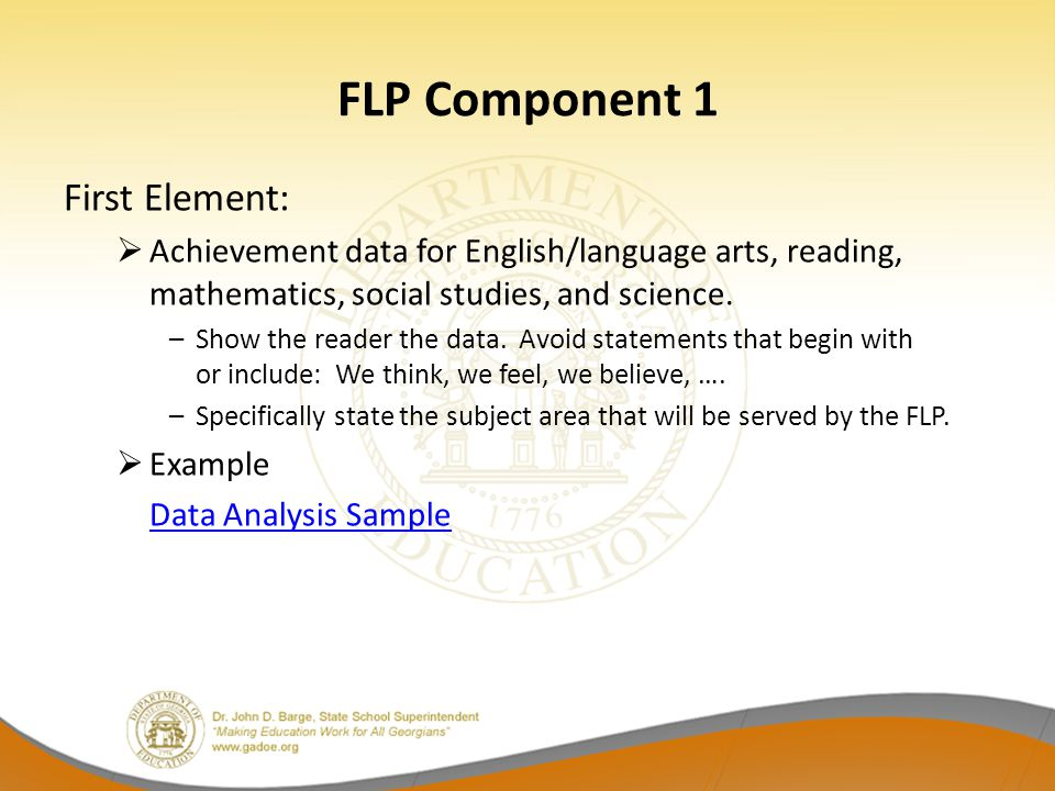 FLP Component 1 First Element:  Achievement data for English/language arts, reading, mathematics, social studies, and science. –Show the reader the d