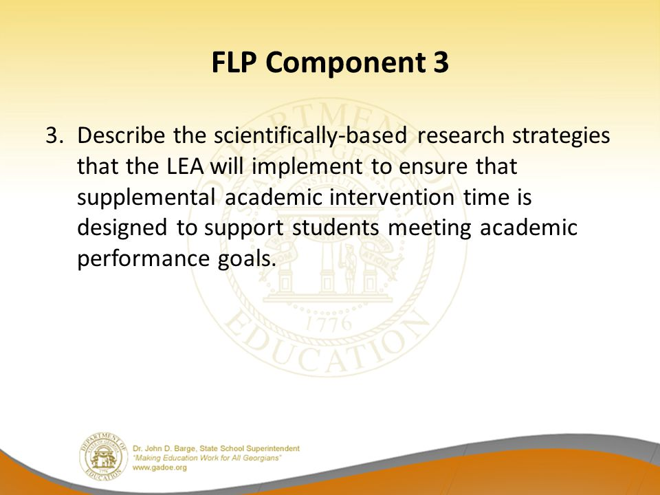 FLP Component 3 3. Describe the scientifically-based research strategies that the LEA will implement to ensure that supplemental academic intervention