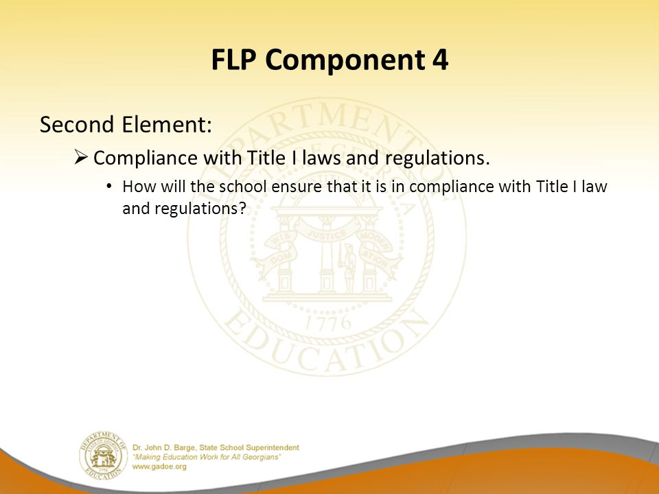 FLP Component 4 Second Element:  Compliance with Title I laws and regulations. How will the school ensure that it is in compliance with Title I law a