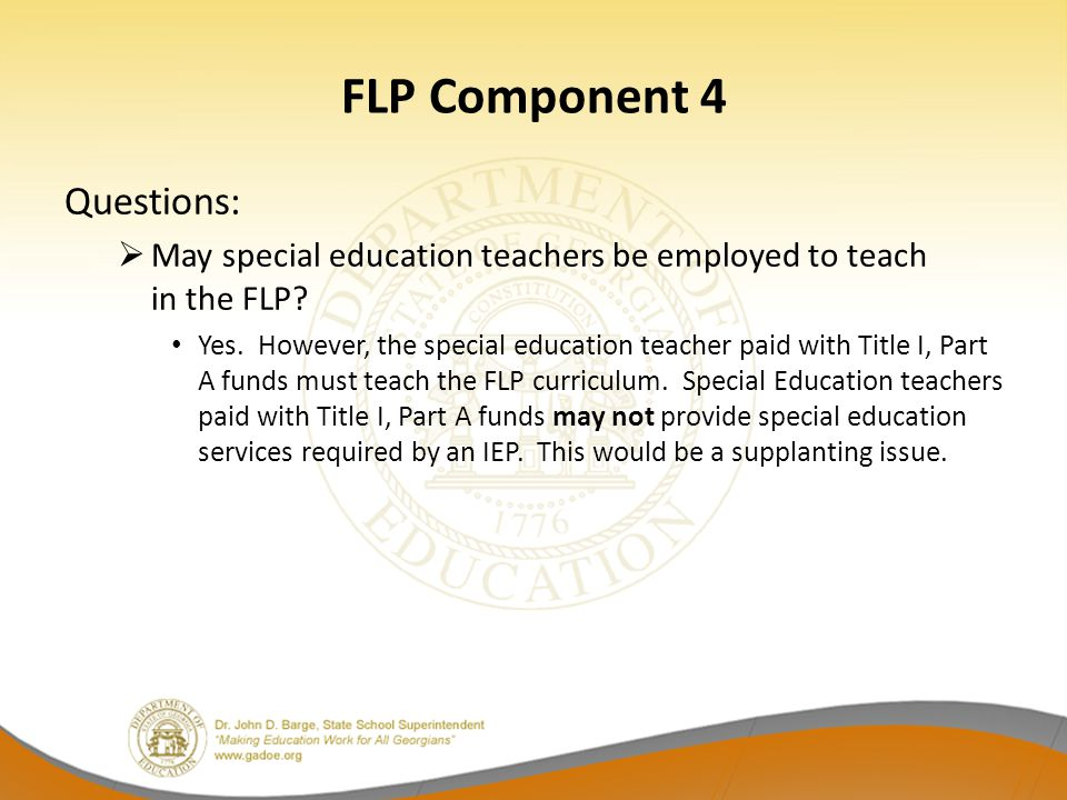 FLP Component 4 Questions:  May special education teachers be employed to teach in the FLP? Yes. However, the special education teacher paid with Tit