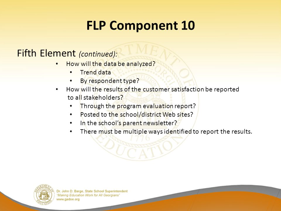 FLP Component 10 Fifth Element (continued): How will the data be analyzed? Trend data By respondent type? How will the results of the customer satisfa