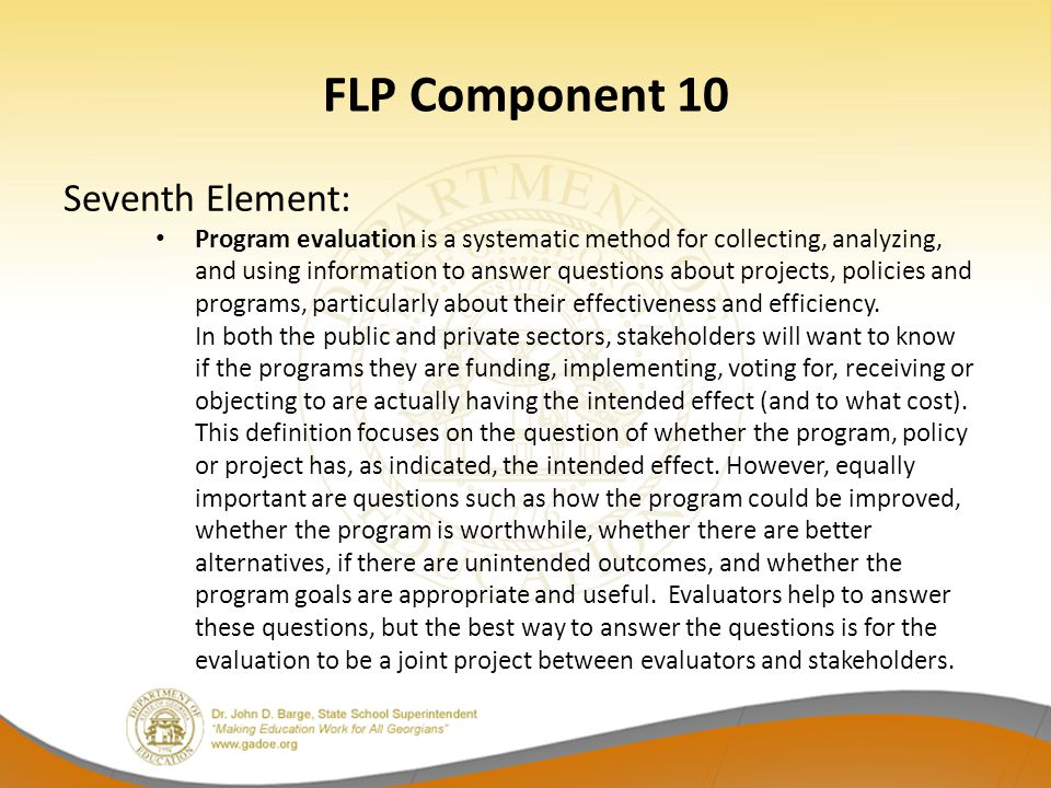 FLP Component 10 Seventh Element: Program evaluation is a systematic method for collecting, analyzing, and using information to answer questions about