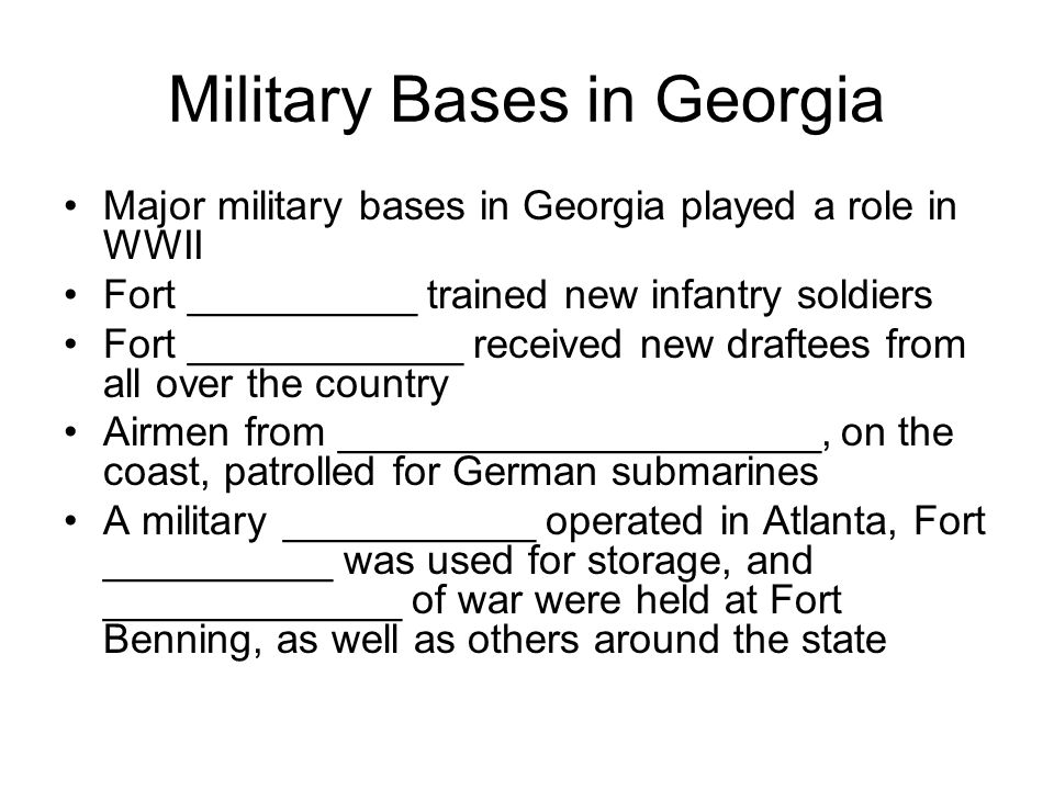 Military Bases in Georgia Major military bases in Georgia played a role in WWII Fort __________ trained new infantry soldiers Fort ____________ receiv