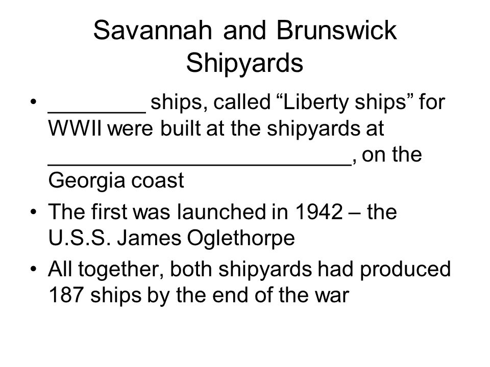"Savannah and Brunswick Shipyards ________ ships, called ""Liberty ships"" for WWII were built at the shipyards at _________________________, on the Geor"