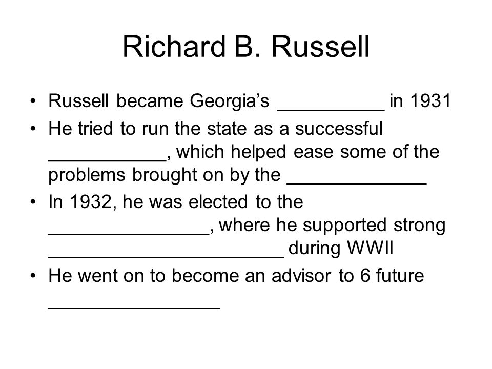 Richard B. Russell Russell became Georgia's __________ in 1931 He tried to run the state as a successful ___________, which helped ease some of the pr