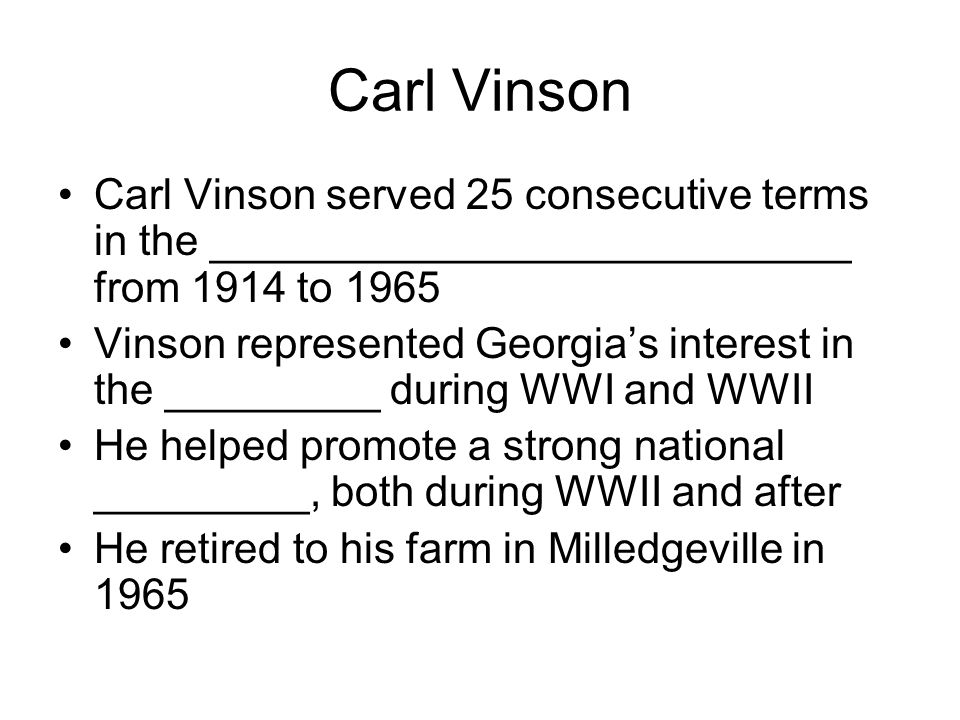 Carl Vinson Carl Vinson served 25 consecutive terms in the ___________________________ from 1914 to 1965 Vinson represented Georgia's interest in the
