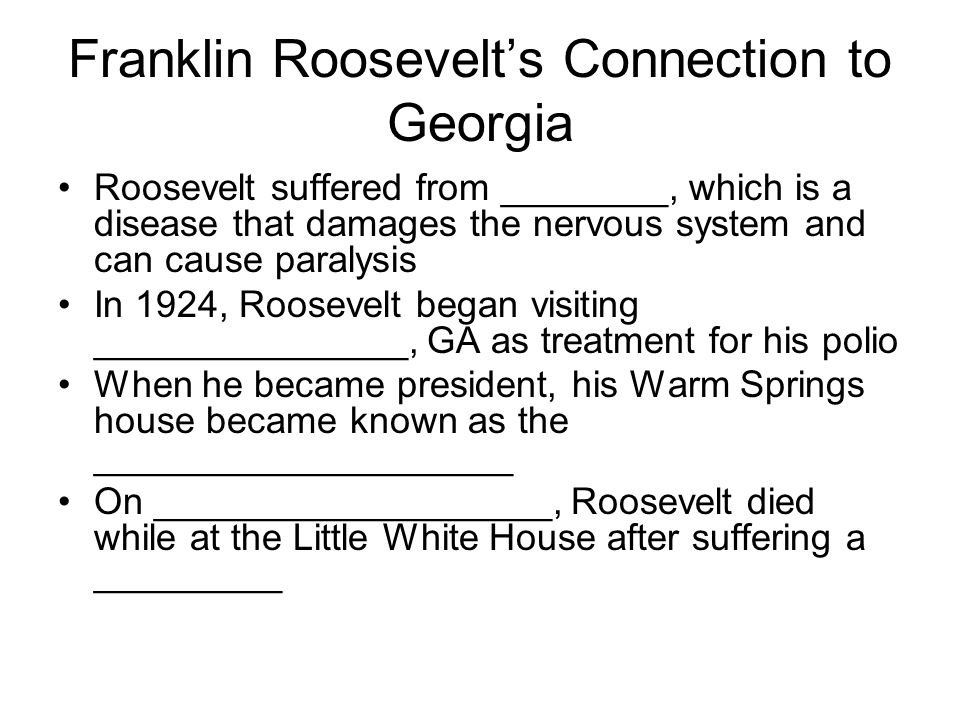 Franklin Roosevelt's Connection to Georgia Roosevelt suffered from ________, which is a disease that damages the nervous system and can cause paralysi