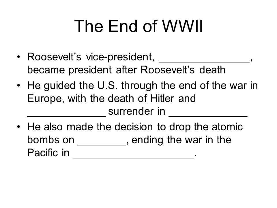 The End of WWII Roosevelt's vice-president, _______________, became president after Roosevelt's death He guided the U.S. through the end of the war in