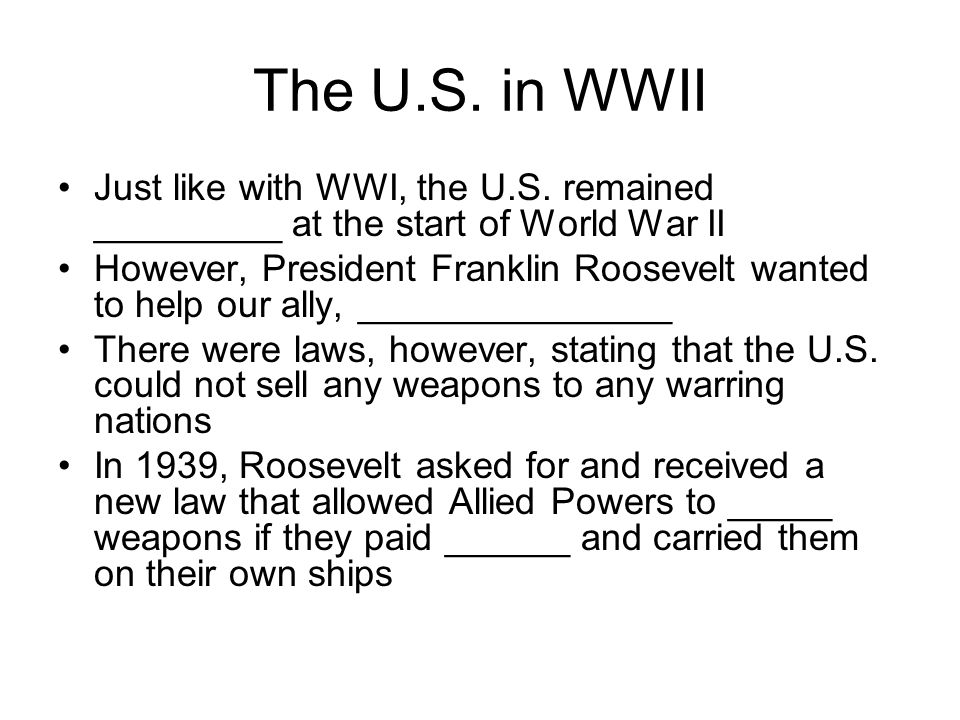 The U.S. in WWII Just like with WWI, the U.S. remained _________ at the start of World War II However, President Franklin Roosevelt wanted to help our