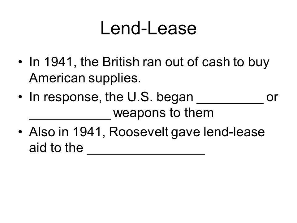 Lend-Lease In 1941, the British ran out of cash to buy American supplies. In response, the U.S. began _________ or ___________ weapons to them Also in