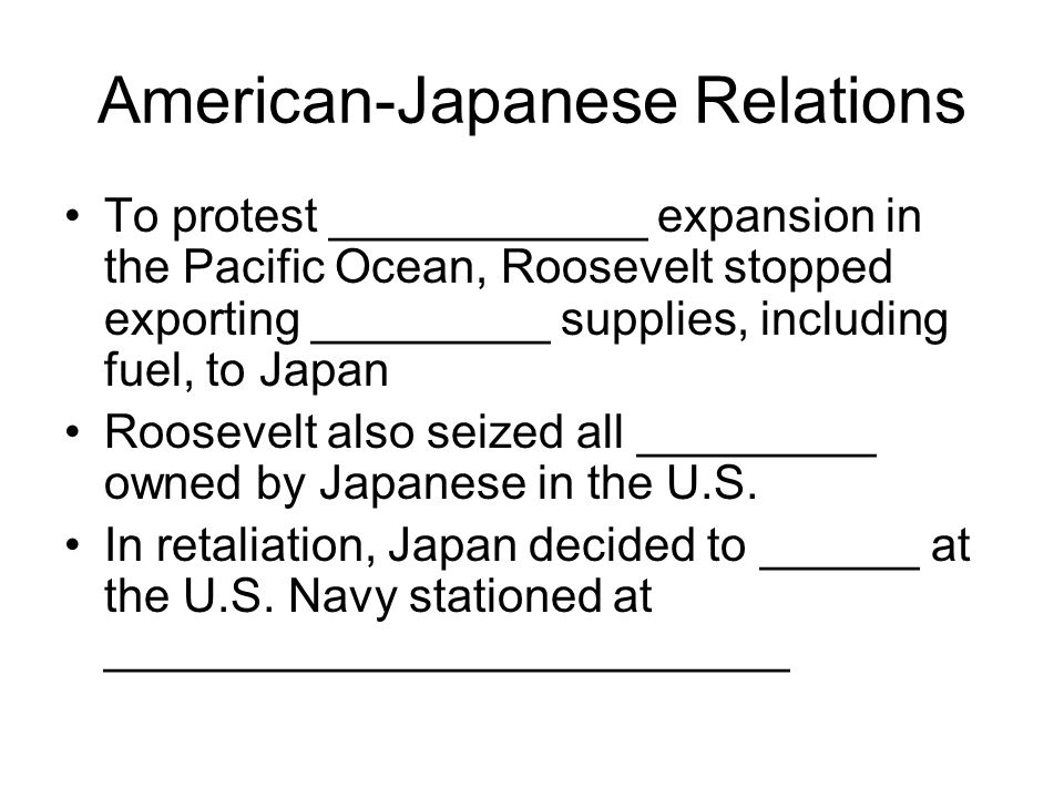 American-Japanese Relations To protest ____________ expansion in the Pacific Ocean, Roosevelt stopped exporting _________ supplies, including fuel, to