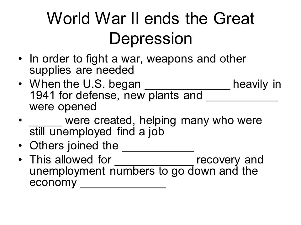 World War II ends the Great Depression In order to fight a war, weapons and other supplies are needed When the U.S. began _____________ heavily in 194
