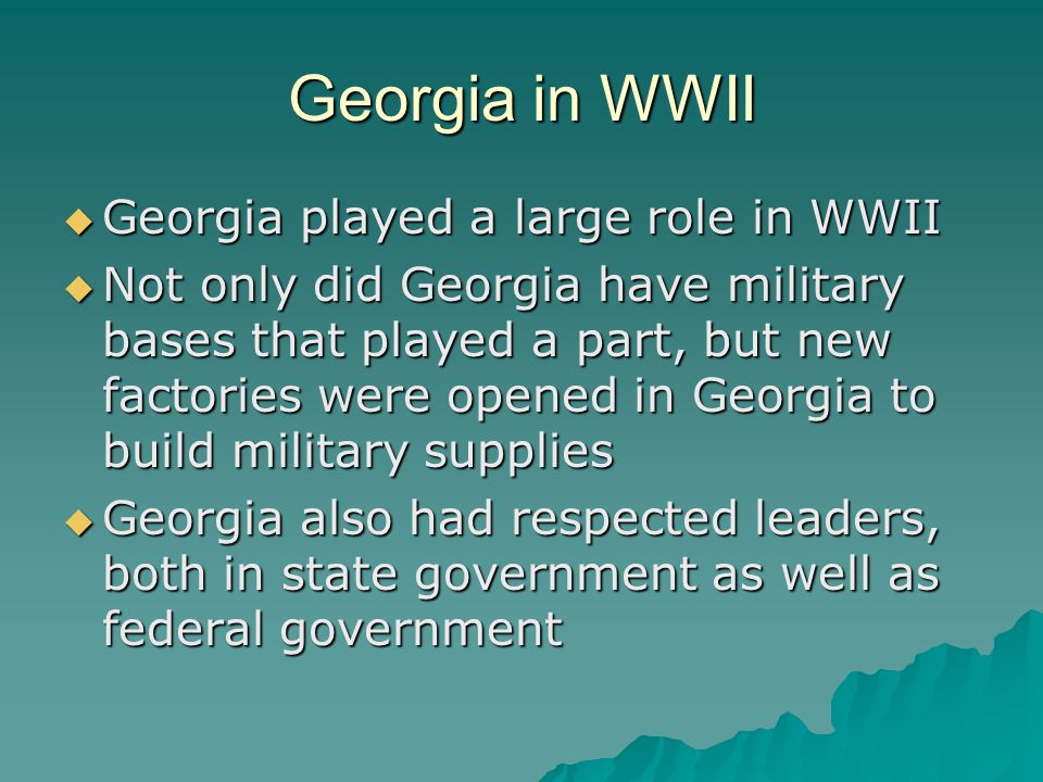 Georgia in WWII  Georgia played a large role in WWII  Not only did Georgia have military bases that played a part, but new factories were opened in
