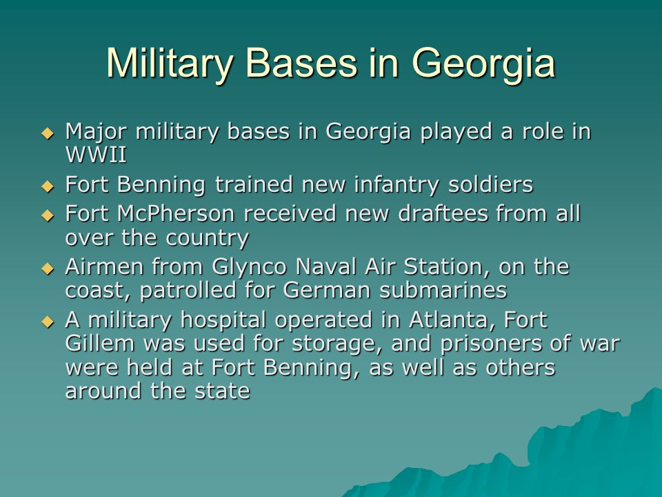 Military Bases in Georgia  Major military bases in Georgia played a role in WWII  Fort Benning trained new infantry soldiers  Fort McPherson receiv