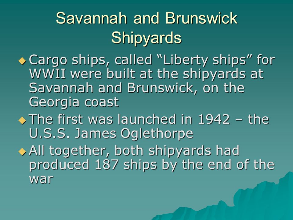 """Savannah and Brunswick Shipyards  Cargo ships, called """"Liberty ships"""" for WWII were built at the shipyards at Savannah and Brunswick, on the Georgia"""