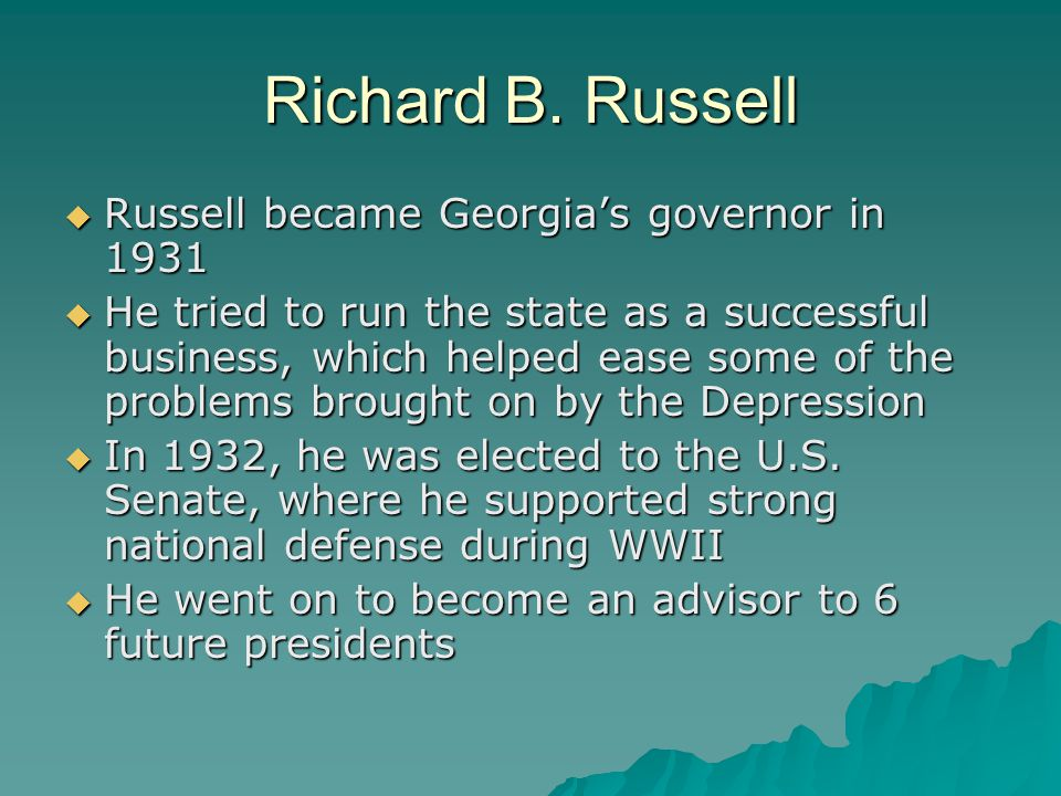 Richard B. Russell  Russell became Georgia's governor in 1931  He tried to run the state as a successful business, which helped ease some of the pro