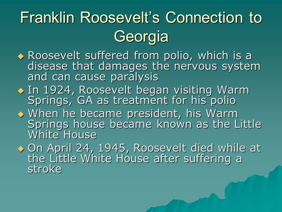 Franklin Roosevelt's Connection to Georgia  Roosevelt suffered from polio, which is a disease that damages the nervous system and can cause paralysis