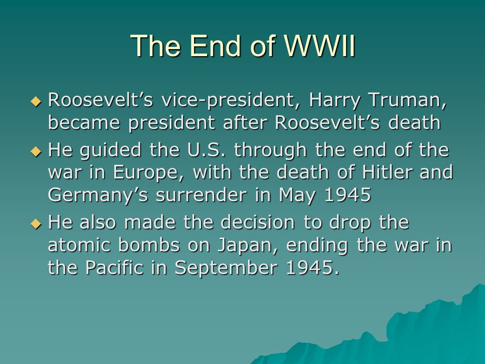 The End of WWII  Roosevelt's vice-president, Harry Truman, became president after Roosevelt's death  He guided the U.S. through the end of the war i
