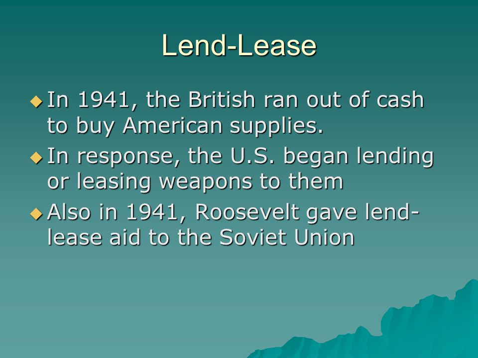 Lend-Lease  In 1941, the British ran out of cash to buy American supplies.  In response, the U.S. began lending or leasing weapons to them  Also in