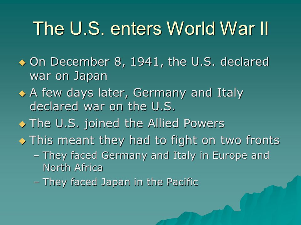 The U.S. enters World War II  On December 8, 1941, the U.S. declared war on Japan  A few days later, Germany and Italy declared war on the U.S.  Th
