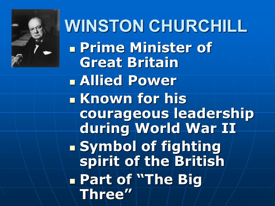 WINSTON CHURCHILL WINSTON CHURCHILL Prime Minister of Great Britain Prime Minister of Great Britain Allied Power Allied Power Known for his courageous