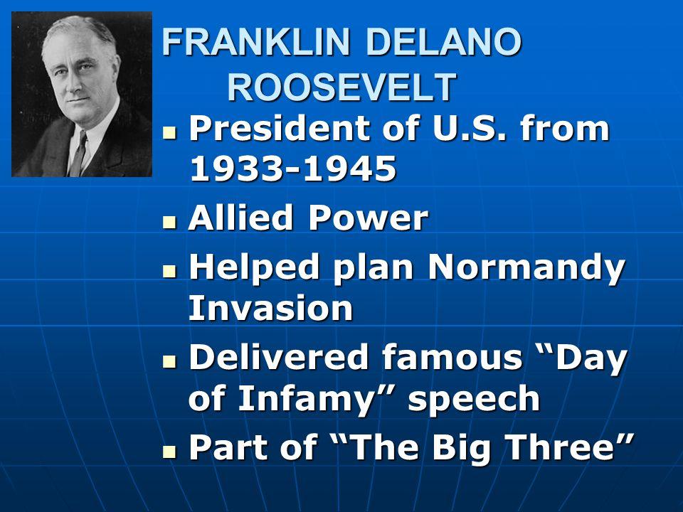 FRANKLIN DELANO ROOSEVELT President of U.S. from 1933-1945 President of U.S. from 1933-1945 Allied Power Allied Power Helped plan Normandy Invasion He