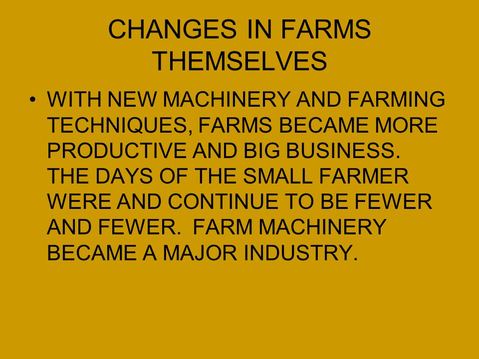 CHANGES IN FARMS THEMSELVES WITH NEW MACHINERY AND FARMING TECHNIQUES, FARMS BECAME MORE PRODUCTIVE AND BIG BUSINESS. THE DAYS OF THE SMALL FARMER WER