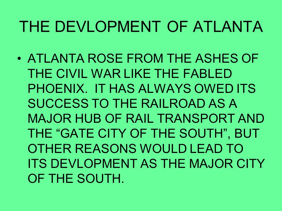 THE DEVLOPMENT OF ATLANTA ATLANTA ROSE FROM THE ASHES OF THE CIVIL WAR LIKE THE FABLED PHOENIX. IT HAS ALWAYS OWED ITS SUCCESS TO THE RAILROAD AS A MA