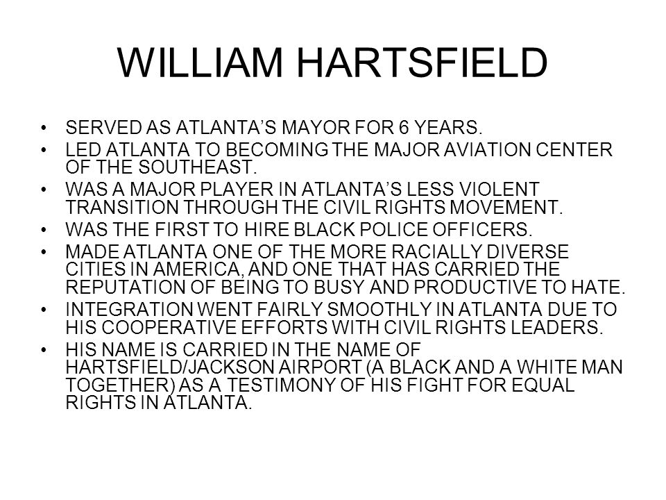 WILLIAM HARTSFIELD SERVED AS ATLANTA'S MAYOR FOR 6 YEARS. LED ATLANTA TO BECOMING THE MAJOR AVIATION CENTER OF THE SOUTHEAST. WAS A MAJOR PLAYER IN AT