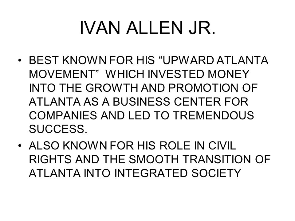 "IVAN ALLEN JR. BEST KNOWN FOR HIS ""UPWARD ATLANTA MOVEMENT"" WHICH INVESTED MONEY INTO THE GROWTH AND PROMOTION OF ATLANTA AS A BUSINESS CENTER FOR COM"