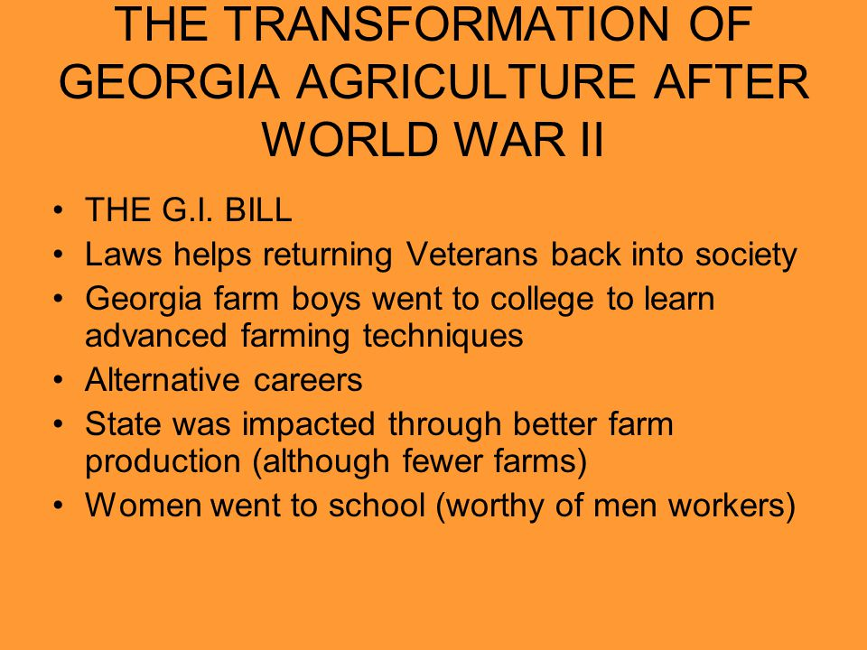 THE TRANSFORMATION OF GEORGIA AGRICULTURE AFTER WORLD WAR II THE G.I. BILL Laws helps returning Veterans back into society Georgia farm boys went to c