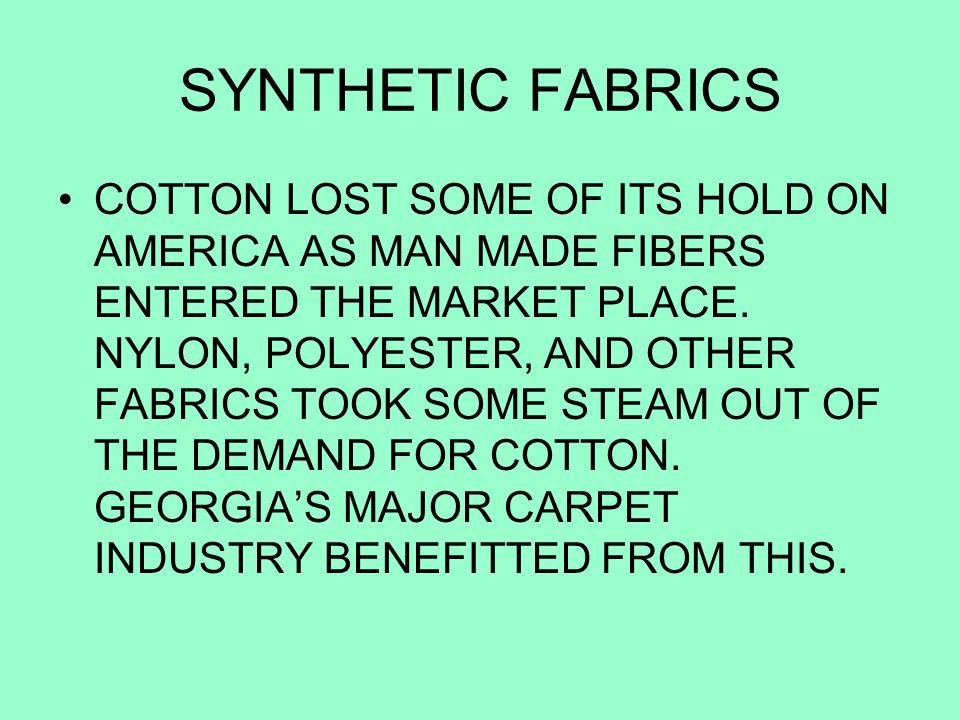 SYNTHETIC FABRICS COTTON LOST SOME OF ITS HOLD ON AMERICA AS MAN MADE FIBERS ENTERED THE MARKET PLACE. NYLON, POLYESTER, AND OTHER FABRICS TOOK SOME S