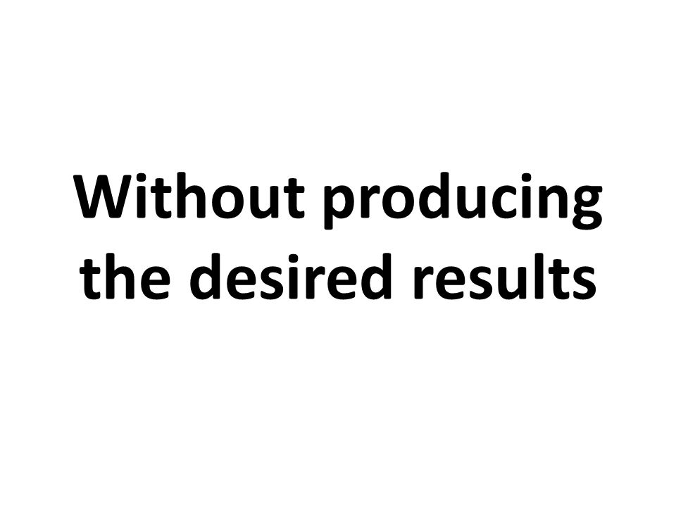 Without producing the desired results