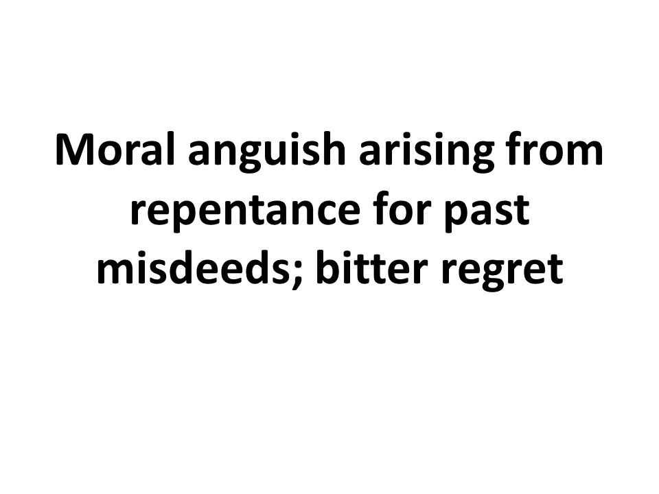 Moral anguish arising from repentance for past misdeeds; bitter regret